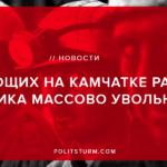 33 рабочих месторождения «Аметистовое» на Камчатке (а по информации от самих работников — 45 человек) были уволены за участие в забастовке